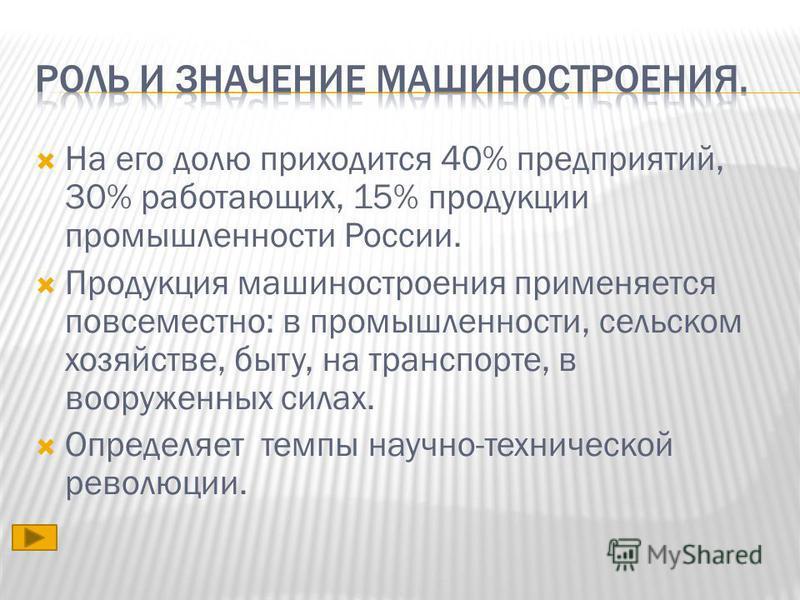На его долю приходится 40% предприятий, 30% работающих, 15% продукции промышленности России. Продукция машиностроения применяется повсеместно: в промышленности, сельском хозяйстве, быту, на транспорте, в вооруженных силах. Определяет темпы научно-тех