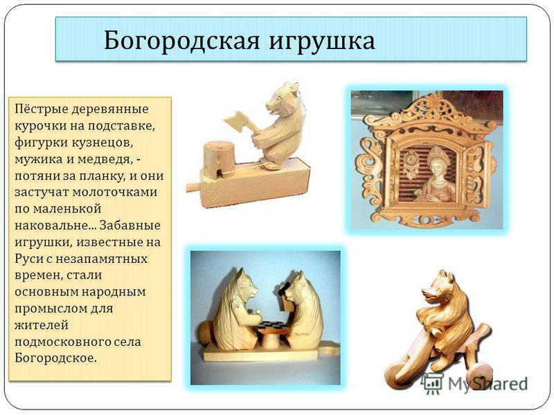 Богородская игрушка Пёстрые деревянные курочки на подставке, фигурки кузнецов, мужика и медведя, - потяни за планку, и они застучат молоточками по маленькой наковальне... Забавные игрушки, известные на Руси с незапамятных времен, стали основным народ