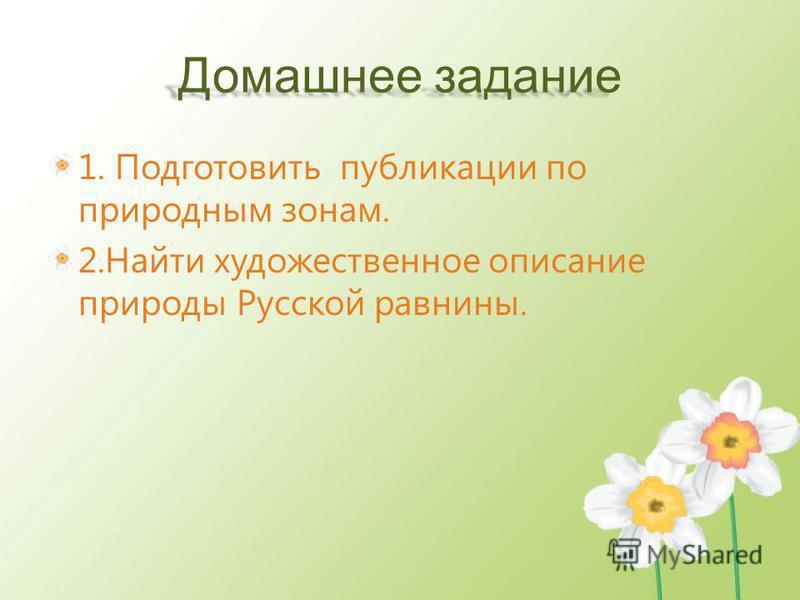 Домашнее задание 1. Подготовить публикации по природным зонам. 2. Найти художественное описание природы Русской равнины.