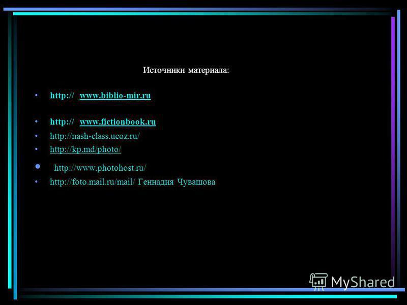 Источники материала: http:// www.biblio-mir.ru www.biblio-mir.ru http:// www.fictionbook.ru www.fictionbook.ru http://nash-class.ucoz.ru/ http://kp.md/photo/ http://www.photohost.ru/ http://foto.mail.ru/mail/ Геннадия Чувашова