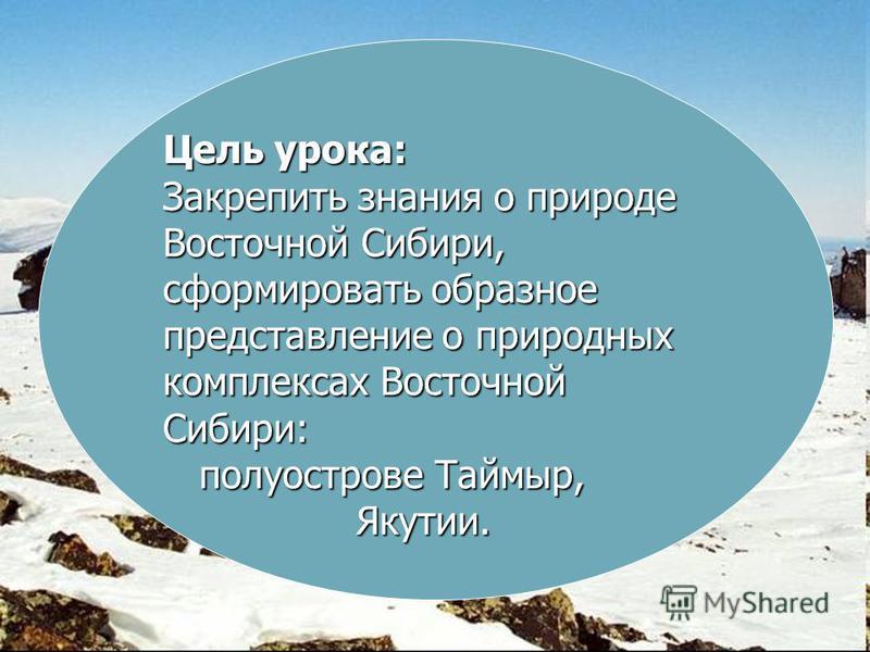Цель урока: Закрепить знания о природе Восточной Сибири, сформировать образное представление о природных комплексах Восточной Сибири: полуострове Таймыр, Якутии.