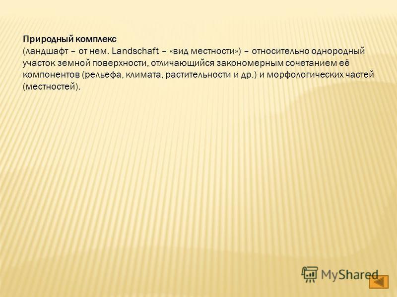 Природный комплекс (ландшафт – от нем. Landschaft – «вид местности») – относительно однородный участок земной поверхности, отличающийся закономерным сочетанием её компонентов (рельефа, климата, растительности и др.) и морфологических частей (местност