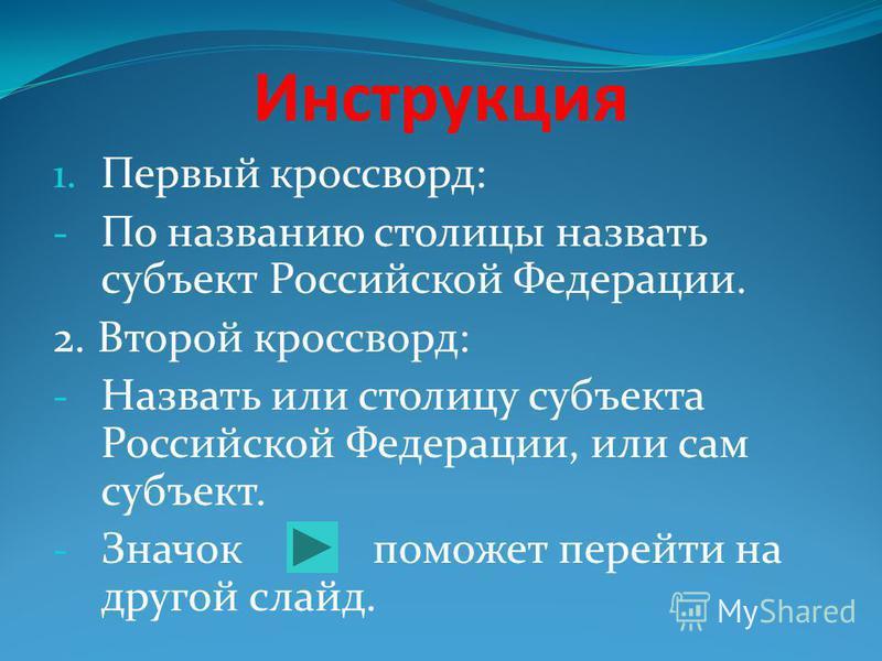 Инструкция 1. Первый кроссворд: - По названию столицы назвать субъект Российской Федерации. 2. Второй кроссворд: - Назвать или столицу субъекта Российской Федерации, или сам субъект. - Значок поможет перейти на другой слайд.