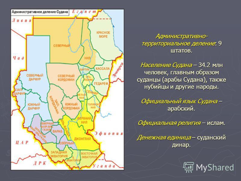 Административно- территориальное деление: 9 штатов. Население Судана – 34.2 млн человек, главным образом суданцы (арабы Судана), также нубийцы и другие народы. Официальный язык Судана – арабский. Официальная религия – ислам. Денежная единица – суданс