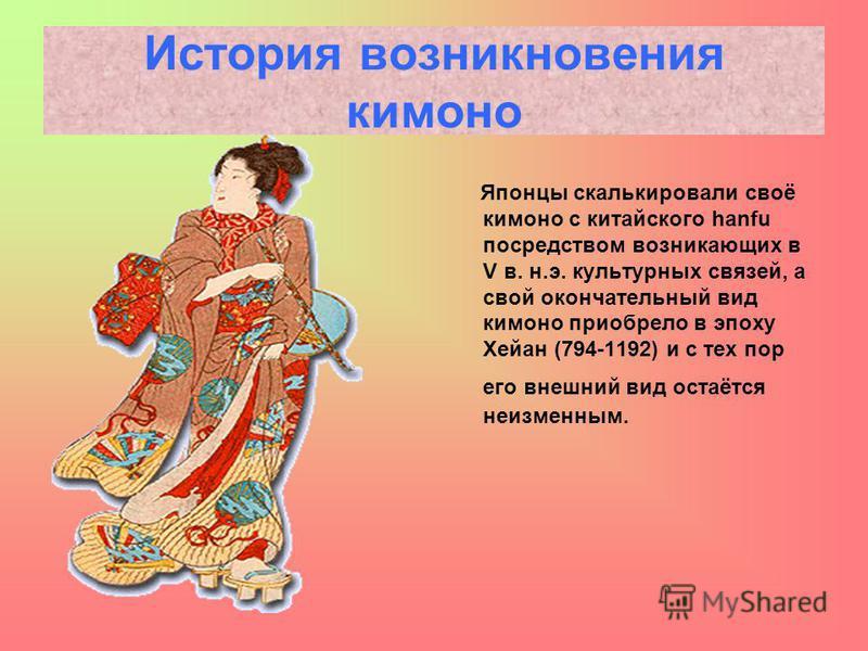 История возникновения кимоно Японцы скалькировали своё кимоно с китайского hanfu посредством возникающих в V в. н.э. культурных связей, а свой окончательный вид кимоно приобрело в эпоху Хейан (794-1192) и с тех пор его внешний вид остаётся неизменным