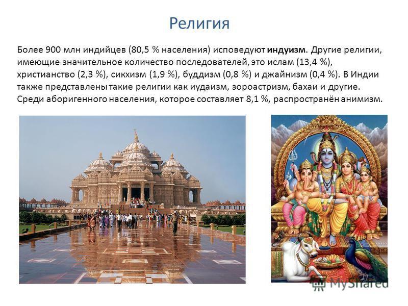 Религия Более 900 млн индийцев (80,5 % населения) исповедуют индуизм. Другие религии, имеющие значительное количество последователей, это ислам (13,4 %), христианство (2,3 %), сикхизм (1,9 %), буддизм (0,8 %) и джайнизм (0,4 %). В Индии также предста