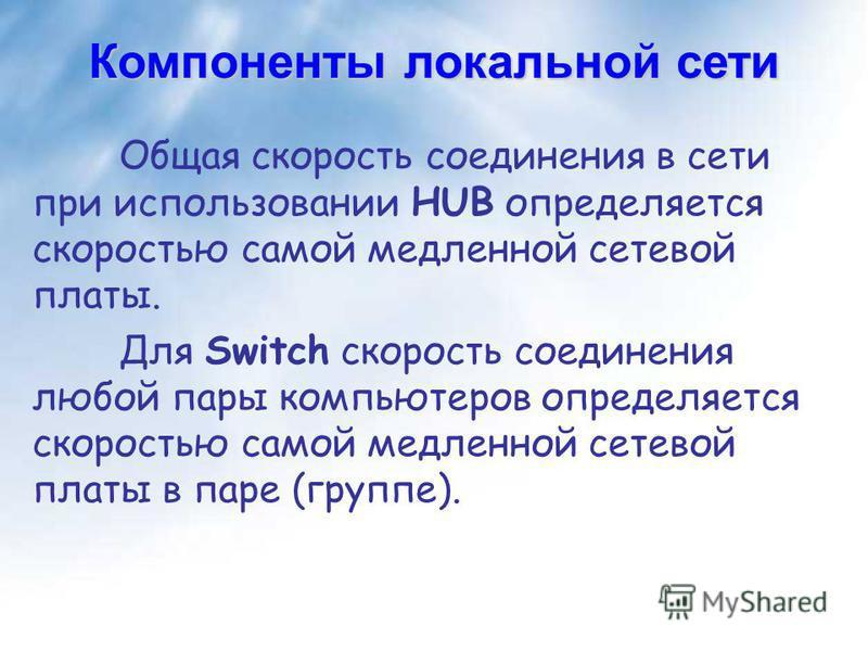 Компоненты локальной сети Общая скорость соединения в сети при использовании HUB определяется скоростью самой медленной сетевой платы. Для Switch скорость соединения любой пары компьютеров определяется скоростью самой медленной сетевой платы в паре (