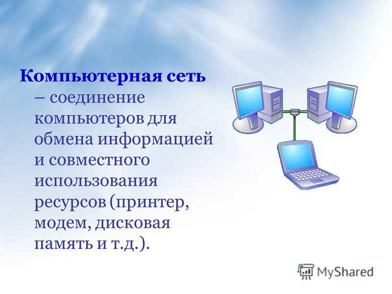 Компьютерная сеть Компьютерная сеть – соединение компьютеров для обмена информацией и совместного использования ресурсов (принтер, модем, дисковая память и т.д.).