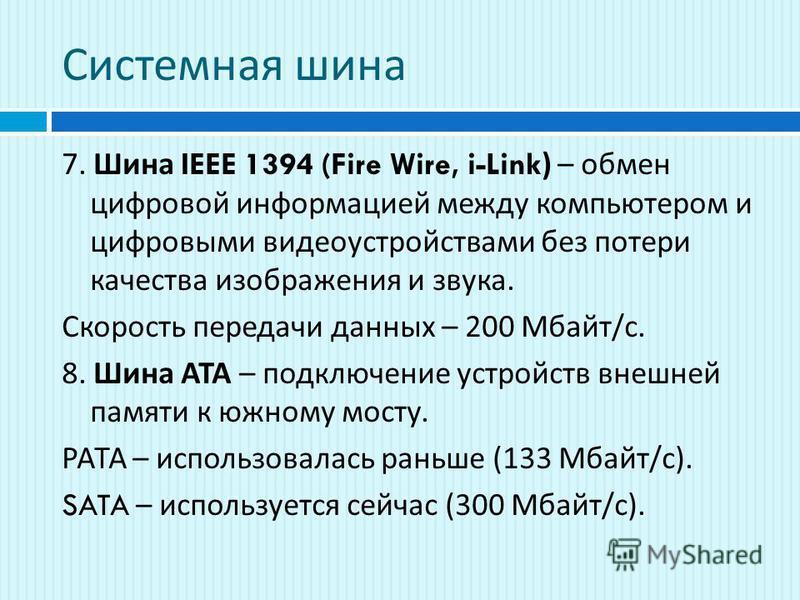 Системная шина 7. Шина IEEE 1394 (Fire Wire, i-Link) – обмен цифровой информацией между компьютером и цифровыми видеоустройствами без потери качества изображения и звука. Скорость передачи данных – 200 Мбайт / с. 8. Шина АТА – подключение устройств в