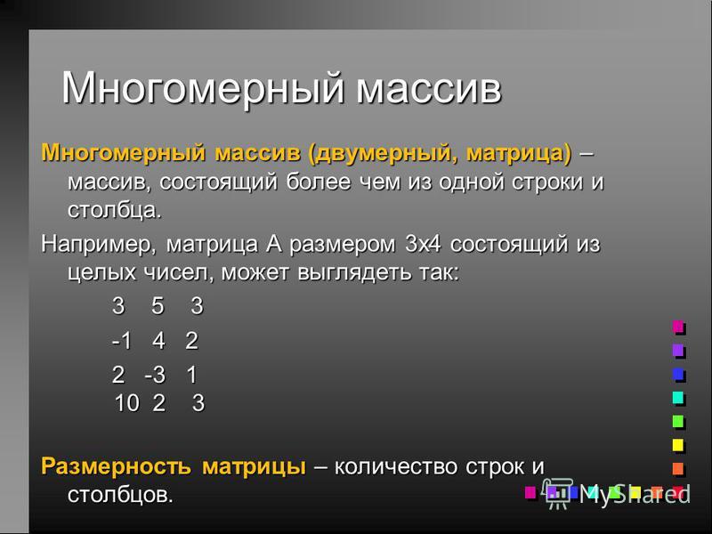 Многомерный массив Многомерный массив (двумерный, матрица) – массив, состоящий более чем из одной строки и столбца. Например, матрица A размером 3 х 4 состоящий из целых чисел, может выглядеть так: 3 5 3 -1 4 2 2 -3 1 10 2 3 Размерность матрицы – кол