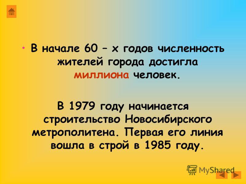 В начале 60 – х годов численность жителей города достигла миллиона человек. В 1979 году начинается строительство Новосибирского метрополитена. Первая его линия вошла в строй в 1985 году.