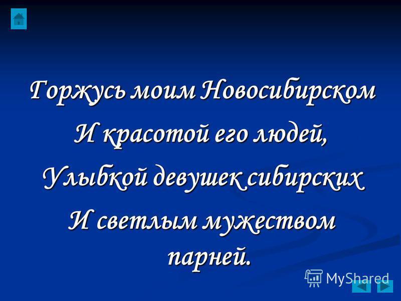 Горжусь моим Новосибирском И красотой его людей, Улыбкой девушек сибирских И светлым мужеством парней.