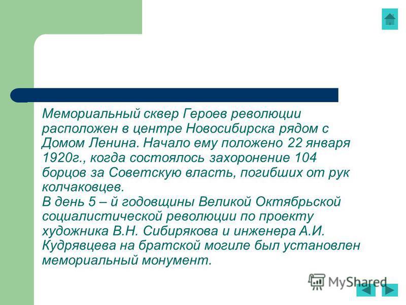 Мемориальный сквер Героев революции расположен в центре Новосибирска рядом с Домом Ленина. Начало ему положено 22 января 1920 г., когда состоялось захоронение 104 борцов за Советскую власть, погибших от рук колчаковцев. В день 5 – й годовщины Великой