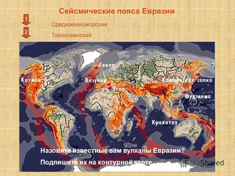 Сейсмические пояса Евразии 2 1 Средиземноморский Тихоокеанский Назовите известные вам вулканы Евразии? Подпишите их на контурной карте.