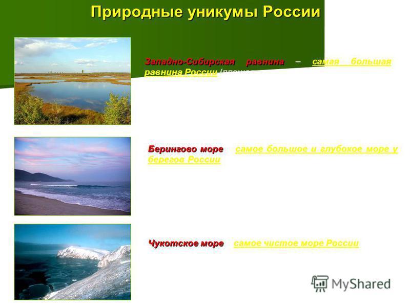 Природные уникумы России Западно-Сибирская равнина Западно-Сибирская равнина – самая большая равнина России (площадь около 3 млн.км 2 ). Берингово море Берингово море – самое большое и глубокое море у берегов России (площадь 2315 тыс.км 2, средняя гл