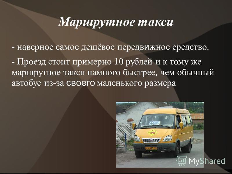 Маршрутное такси - наверное самое дешёвое передвижное средство. - Проезд стоит примерно 10 рублей и к тому же маршрутное такси намного быстрее, чем обычный автобус из-за своего маленького размера