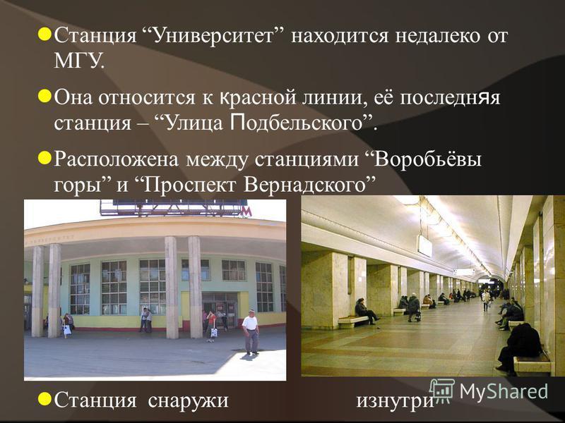 Станция Университет находится недалеко от МГУ. Она относится к красной линии, её последняя станция – Улица П одбельского. Расположена между станциями Воробьёвы горы и Проспект Вернадского Станция снаружи изнутри