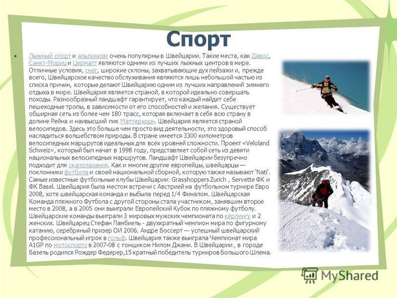 Спорт Лыжный спорт и альпинизм очень популярны в Швейцарии. Такие места, как Давос, Санкт-Мориц и Церматт являются одними из лучших лыжных центров в мире. Отличные условия, снег, широкие склоны, захватывающие дух пейзажи и, прежде всего, Швейцарское