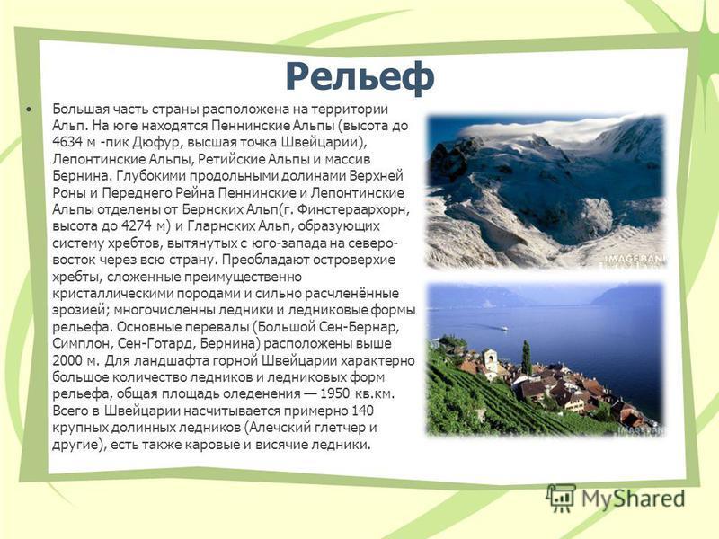 Рельеф Большая часть страны расположена на территории Альп. На юге находятся Пеннинские Альпы (высота до 4634 м -пик Дюфур, высшая точка Швейцарии), Лепонтинские Альпы, Ретийские Альпы и массив Бернина. Глубокими продольными долинами Верхней Роны и П