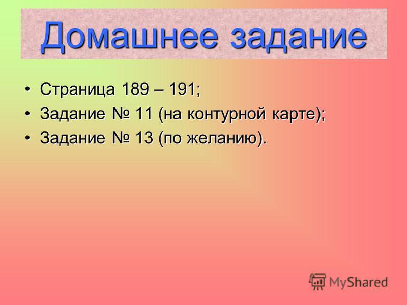 Страница 189 – 191;Страница 189 – 191; Задание 11 (на контурной карте);Задание 11 (на контурной карте); Задание 13 (по желанию).Задание 13 (по желанию). Домашнее задание