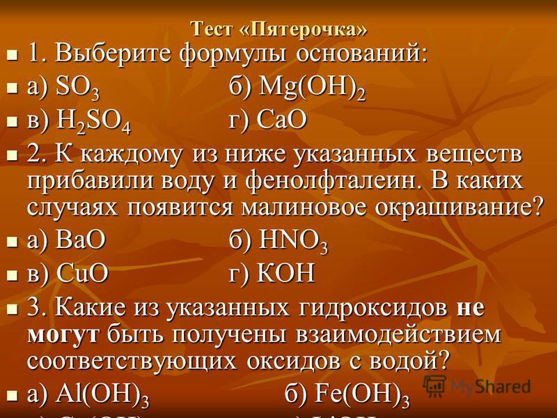 Тест «Пятерочка» 1. Выберите формулы оснований: 1. Выберите формулы оснований: а) SO 3 б) Mg(OH) 2 а) SO 3 б) Mg(OH) 2 в) H 2 SO 4 г) СаО в) H 2 SO 4 г) СаО 2. К каждому из ниже указанных веществ прибавили воду и фенолфталеин. В каких случаях появитс