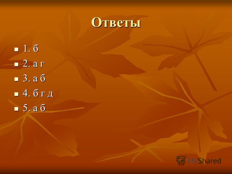 Ответы 1. б 1. б 2. а г 2. а г 3. а б 3. а б 4. б г д 4. б г д 5. а б 5. а б