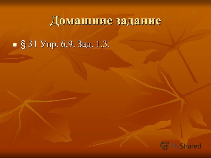Домашние задание § 31 Упр. 6,9. Зад. 1,3. § 31 Упр. 6,9. Зад. 1,3.