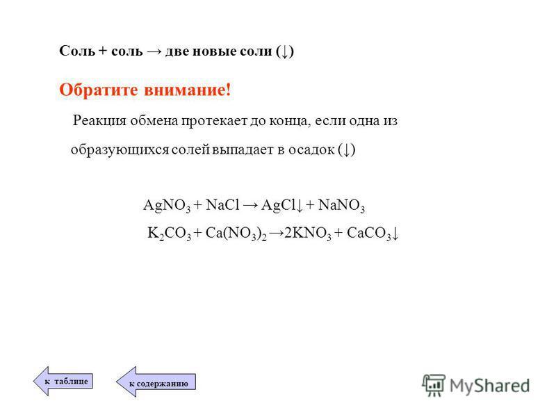 Соль + соль две новые соли () Обратите внимание! Реакция обмена протекает до конца, если одна из образующихся солей выпадает в осадок () AgNO 3 + NaCl AgCl + NaNO 3 K 2 CO 3 + Ca(NO 3 ) 2 2KNO 3 + CaCO 3 к таблице к содержанию