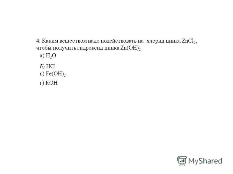 4. Каким веществом надо подействовать на хлорид цинка ZnCl 2, чтобы получить гидроксид цинка Zn(OH) 2 г) КОН а) H 2 O б) HCl в) Fe(OH) 2