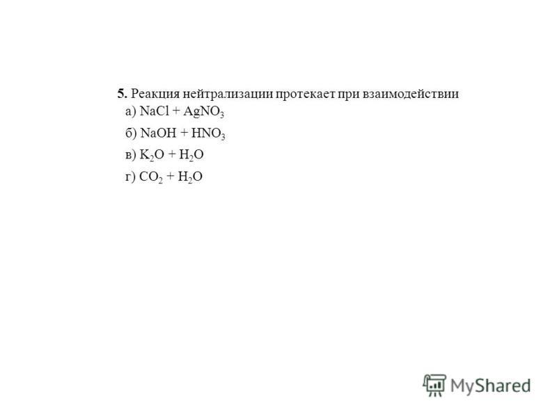 5. Реакция нейтрализации протекает при взаимодействии а) NaCl + AgNO 3 б) NaOH + HNO 3 в) K 2 O + H 2 O г) CO 2 + H 2 O