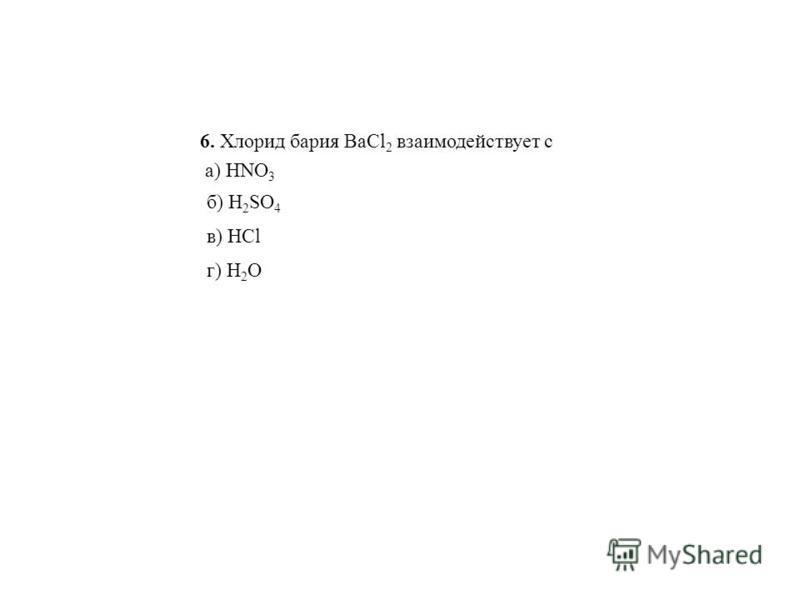 6. Хлорид бария BaCl 2 взаимодействует с а) HNO 3 б) H 2 SO 4 в) HCl г) H 2 О