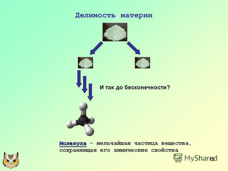 16 Делимость материи И так до бесконечности? Молекула Молекула – мельчайшая частица вещества, сохраняющая его химические свойства
