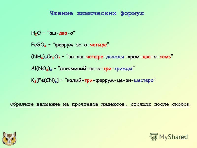 25 Чтение химических формул H 2 O – аш-два-о FeSO 4 – феррум-эс-о-четыре (NH 4 ) 2 Cr 2 O 7 – эн-аш-четыре-дважды-хром-два-о-семь Al(NO 3 ) 3 – алюминий-эн-о-три-трижды K 3 [Fe(CN) 6 ] – калий-три-феррум-це-эн-шестеро Обратите внимание на прочтение и
