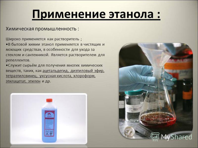 Применение этанола : Химическая промышленность : Широко применяется как растворитель ; В бытовой химии этанол применяется в чистящих и моющих средствах, в особенности для ухода за стеклом и сантехникой. Является растворителем для репеллентов. Служит
