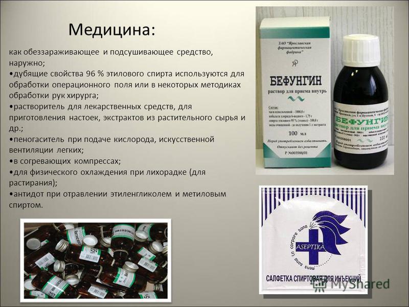 Медицина: как обеззараживающее и подсушивающее средство, наружно; дубящие свойства 96 % этилового спирта используются для обработки операционного поля или в некоторых методиках обработки рук хирурга; растворитель для лекарственных средств, для пригот