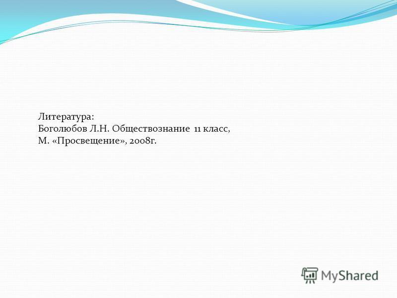 Литература: Боголюбов Л.Н. Обществознание 11 класс, М. «Просвещение», 2008 г.