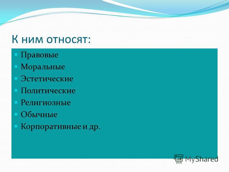 К ним относят: Правовые Моральные Эстетические Политические Религиозные Обычные Корпоративные и др.