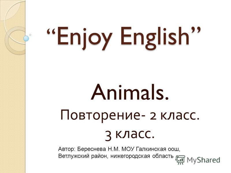 Enjoy English Enjoy English Animals. Повторение - 2 класс. 3 класс. Автор: Береснева Н.М. МОУ Галкинская ооо, Ветлужский район, нижегородская область