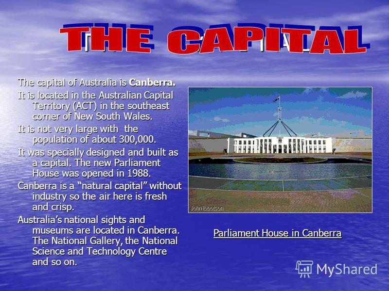 T H E C A P I T A L The capital of Australia is Canberra. It is located in the Australian Capital Territory (ACT) in the southeast corner of New South Wales. It is not very large with the population of about 300,000. It was specially designed and bui