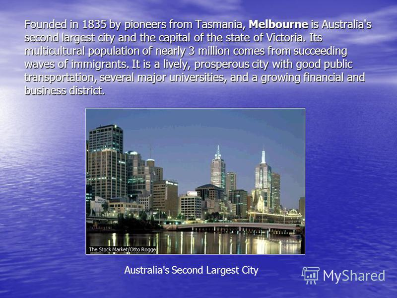 Founded in 1835 by pioneers from Tasmania, Melbourne is Australia's second largest city and the capital of the state of Victoria. Its multicultural population of nearly 3 million comes from succeeding waves of immigrants. It is a lively, prosperous c