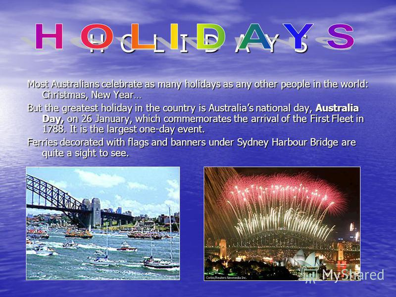 H O L I D A Y S Most Australians celebrate as many holidays as any other people in the world: Christmas, New Year… But the greatest holiday in the country is Australias national day, Australia Day, on 26 January, which commemorates the arrival of the