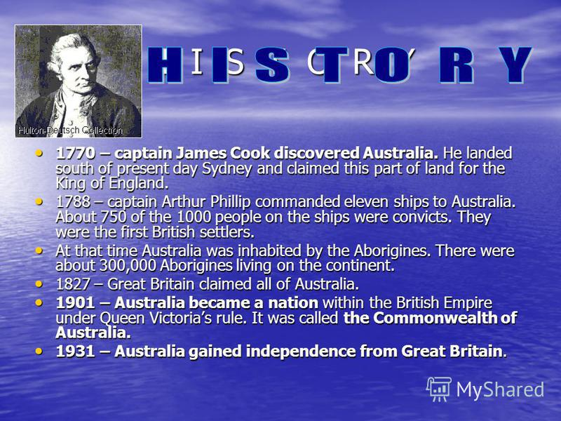 H I S T O R Y 1770 – captain James Cook discovered Australia. He landed south of present day Sydney and claimed this part of land for the King of England. 1770 – captain James Cook discovered Australia. He landed south of present day Sydney and claim