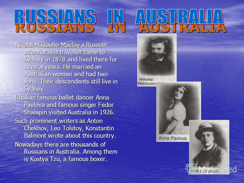 RUSSIANS IN AUSTRALIA Nikolai Miklouho-Maclay a Russian scientist and traveller came to Sydney in 1878 and lived there for several years. He married an Australian woman and had two sons. Their descendants still live in Sydney. Russian famous ballet d
