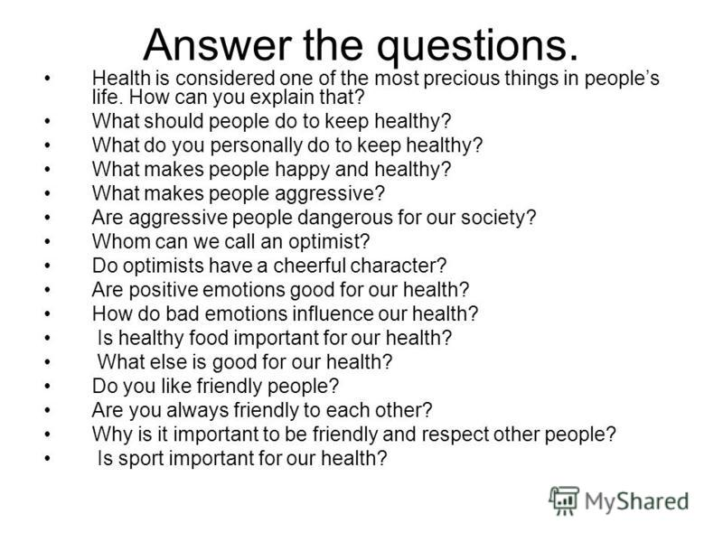 Answer the questions. Health is considered one of the most precious things in peoples life. How can you explain that? What should people do to keep healthy? What do you personally do to keep healthy? What makes people happy and healthy? What makes pe