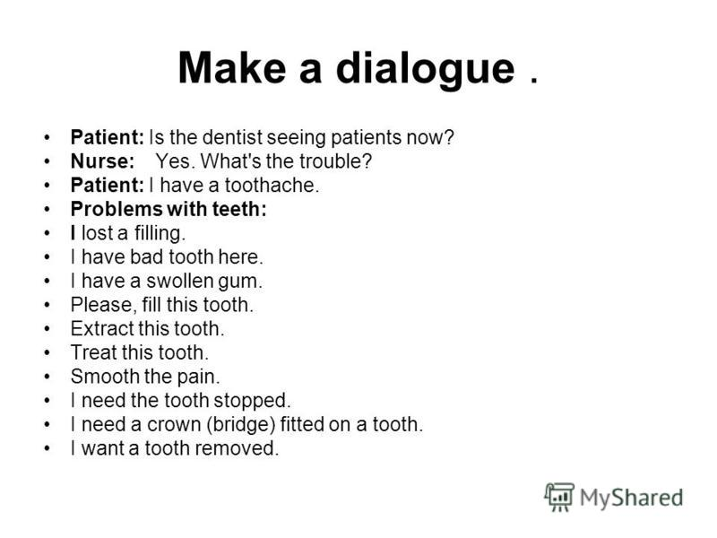 Make a dialogue. Patient: Is the dentist seeing patients now? Nurse: Yes. What's the trouble? Patient: I have a toothache. Problems with teeth: I lost a filling. I have bad tooth here. I have a swollen gum. Please, fill this tooth. Extract this tooth