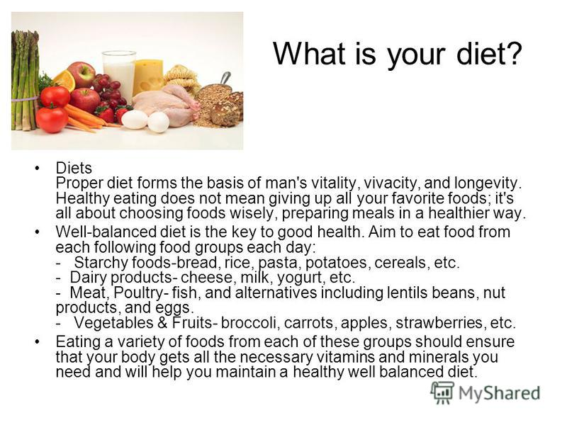 What is your diet? Diets Proper diet forms the basis of man's vitality, vivacity, and longevity. Healthy eating does not mean giving up all your favorite foods; it's all about choosing foods wisely, preparing meals in a healthier way. Well-balanced d