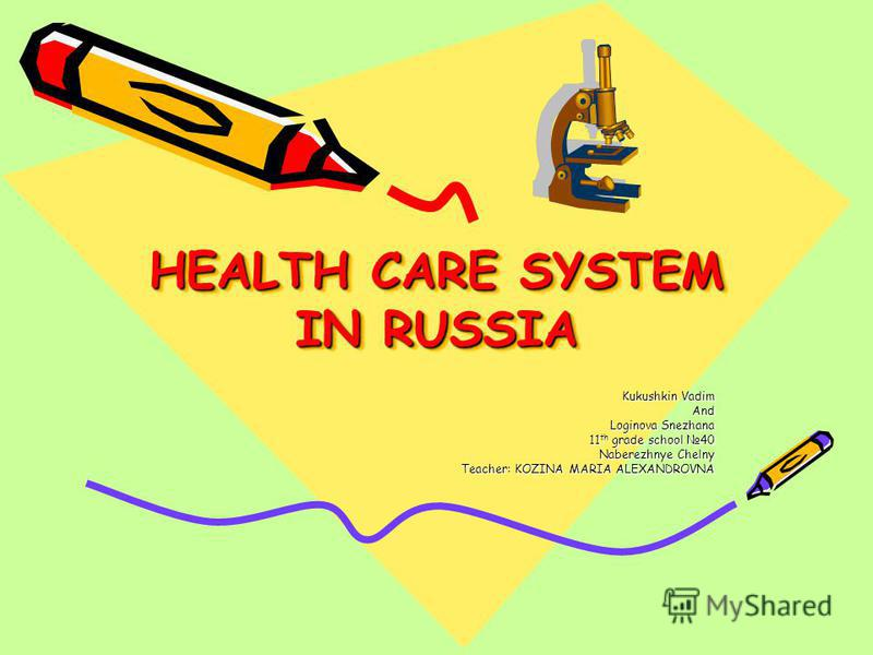 HEALTH CARE SYSTEM IN RUSSIA Kukushkin Vadim And Loginova Snezhana 11 th grade school 40 Naberezhnye Chelny Teacher: KOZINA MARIA ALEXANDROVNA
