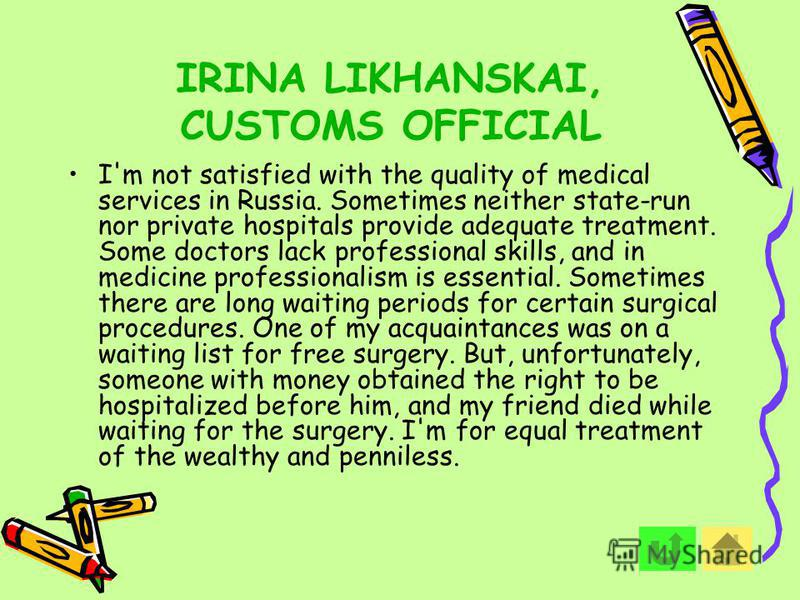 IRINA LIKHANSKAI, CUSTOMS OFFICIAL I'm not satisfied with the quality of medical services in Russia. Sometimes neither state-run nor private hospitals provide adequate treatment. Some doctors lack professional skills, and in medicine professionalism