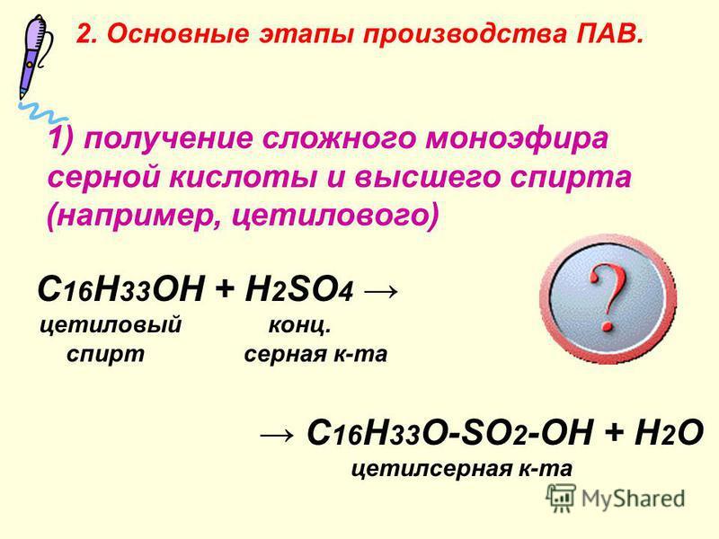 1) получение сложного моноэфира серной кислоты и высшего спирта (например, цетилового) C 16 H 33 OH + H 2 SO 4 цетиловый конц. спирт серная к-та C 16 H 33 O-SO 2 -OH + H 2 O ацетилсерная к-та 2. Основные этапы производства ПАВ.