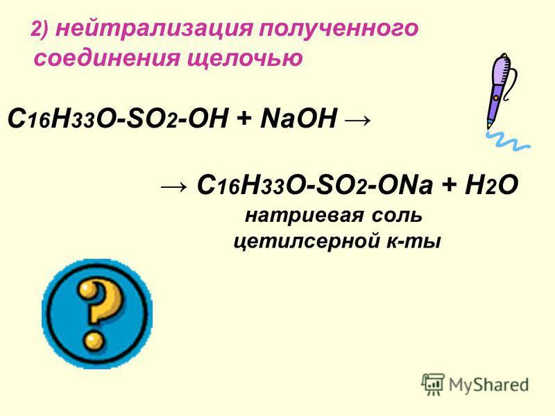2) нейтрализация полученного соединения щелочью C 16 H 33 O-SO 2 -OH + NaOH C 16 H 33 O-SO 2 -ONa + H 2 O натриевая соль ацетилсерной к-ты